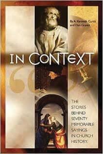 In Context: The Stories Behind Seventy Memorable Sayings in Church History