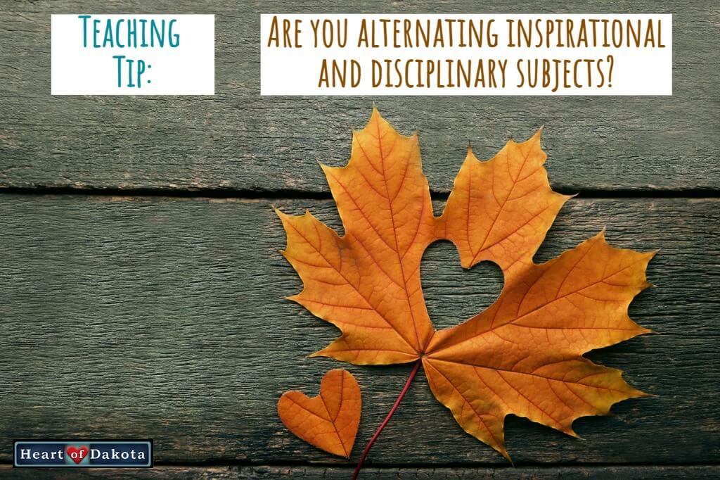 Heart of Dakota - Teaching Tip - Alternating inspirational and disciplinary subjects