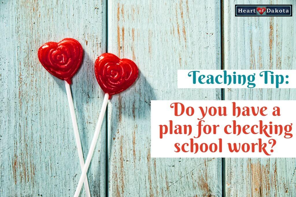 Heart of Dakota - Teaching Tip - Plan for checking school work