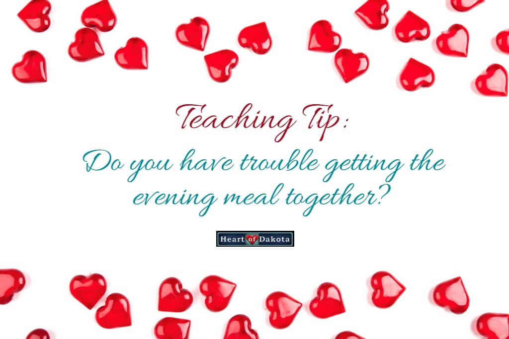 "Heart of Dakota Teaching Tip - photo of a white background with a border of miniature red hearts on the top and bottom. In between the hearts, decorative text reads: ""Do you have trouble getting the evening meal together?"""