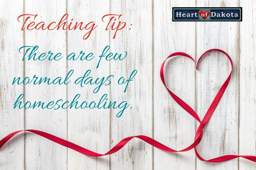 Heart of Dakota - Teaching Tip - There are few normal days of homeschooling.